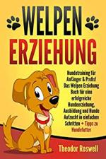 Welpenerziehung: Hundetraining für Anfänger & Profis! Das Welpen Erziehung Buch für eine erfolgreiche Hundeerziehung