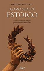 Cómo ser un estoico: Utilizar la filosofía antigua para vivir una vida moderna