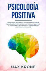 Psicología positiva: Aprende psicología para la vida diaria y resuelve bloqueos; Entiende y supera los miedos entendiendo a las personas y reconociendo ... principiantes
